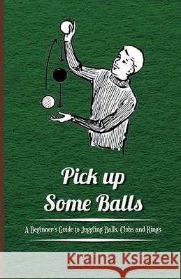 Pick Up Some Balls - A Beginner's Guide to Juggling Balls, Clubs and Rings Anon 9781446524602