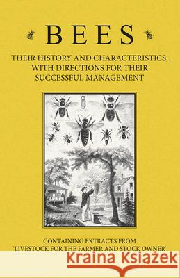 Bees - Their History and Characteristics, With Directions for Their Successful Management - Containing Extracts from Livestock for the Farmer and Stock Owner A. H. Baker 9781446535523