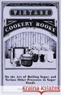On the Art of Boiling Sugar, and Various Other Processes in Sugar Goods Various 9781446541494