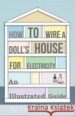 How to Wire a Doll's House for Electricity - An Illustrated Guide Various 9781446541968