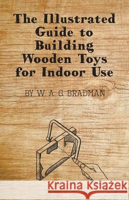 The Illustrated Guide to Building Wooden Toys for Indoor Use W. A. G. Bradman 9781446542033