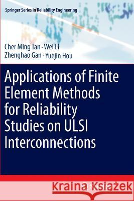 Applications of Finite Element Methods for Reliability Studies on ULSI Interconnections Cher Ming Tan Wei Li Zhenghao Gan 9781447126416