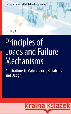 Principles of Loads and Failure Mechanisms : Applications in Maintenance, Reliability and Design T. Tinga 9781447149163 Springer