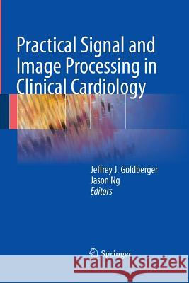 Practical Signal and Image Processing in Clinical Cardiology Jeffrey J. Goldberger Jason Ng 9781447157328