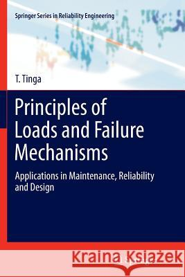 Principles of Loads and Failure Mechanisms : Applications in Maintenance, Reliability and Design T. Tinga 9781447159131 Springer