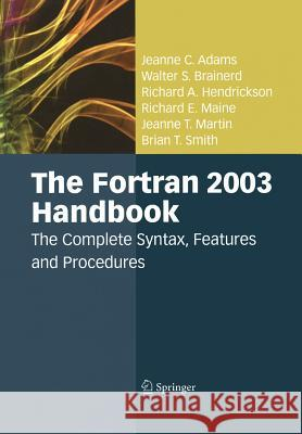 The FORTRAN 2003 Handbook: The Complete Syntax, Features and Procedures Jeanne C. Adams Walter S. Brainerd Richard a. Hendrickson 9781447159421