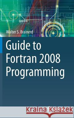 Guide to FORTRAN 2008 Programming Walter S. Brainerd 9781447167587