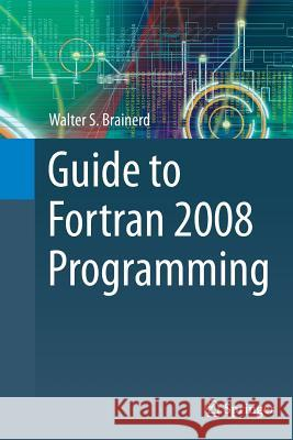 Guide to FORTRAN 2008 Programming Walter S. Brainerd 9781447168898 Springer