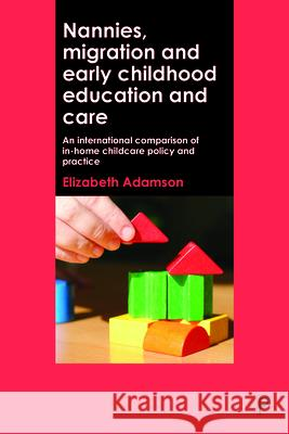 Nannies, Migration and Early Childhood Education and Care: An International Comparison of In-Home Childcare Policy and Practice Elizabeth Adamson 9781447330141