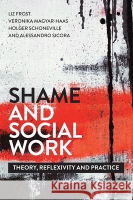 Shame and Social Work: Theory, Reflexivity and Practice Liz Frost Veronika Magyar-Haas  9781447344063