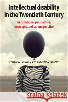 Intellectual Disability in the Twentieth Century: Transnational Perspectives on People, Policy, and Practice Jan Walmsley (              Independent  Simon Jarrett (              Birkbeck, U  9781447344599