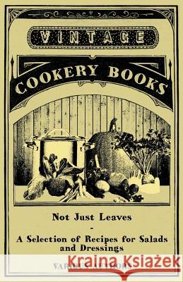 Not Just Leaves - A Selection of Recipes for Salads and Dressings Various 9781447407867