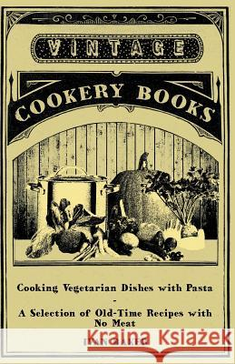 Cooking Vegetarian Dishes with Pasta - A Selection of Old-Time Recipes with No Meat Ivan Baker 9781447408178