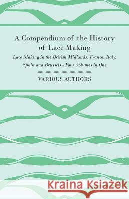A Compendium of the History of Lace Making - Lace Making in the British Midlands, France, Italy, Spain and Brussels - Four Volumes in One Various 9781447413189
