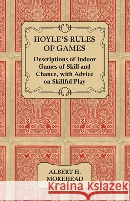Hoyle's Rules of Games - Descriptions of Indoor Games of Skill and Chance, with Advice on Skillful Play Albert H. Morehead 9781447421467