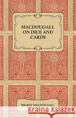 Macdougall on Dice and Cards - Modern Rules, Odds, Hints and Warnings for Craps, Poker, Gin Rummy and Blackjack Mickey Macdougall 9781447421498