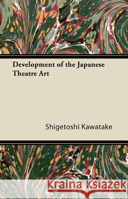 Development of the Japanese Theatre Art Shigetoshi Kawatake 9781447423584