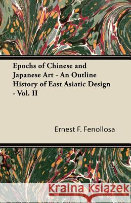 Epochs of Chinese and Japanese Art - An Outline History of East Asiatic Design - Vol. II Ernest F. Fenollosa 9781447423676