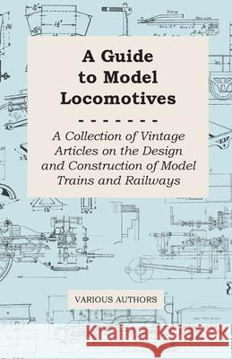 A Guide to Model Locomotives - A Collection of Vintage Articles on the Design and Construction of Model Trains and Railways Various 9781447424765