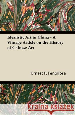 Idealistic Art in China - A Vintage Article on the History of Chinese Art Ernest F. Fenollosa 9781447430636