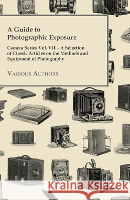 A Guide to Photographic Exposure - Camera Series Vol. VII. - A Selection of Classic Articles on the Methods and Equipment of Photography Various 9781447443148