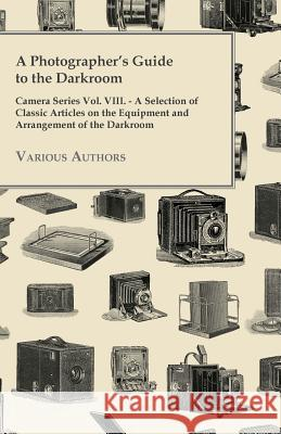 A Photographer's Guide to the Darkroom - Camera Series Vol. VIII. - A Selection of Classic Articles on the Equipment and Arrangement of the Darkroom Various 9781447443155