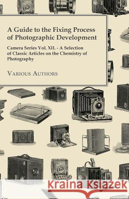 A Guide to the Fixing Process of Photographic Development - Camera Series Vol. XII. - A Selection of Classic Articles on the Chemistry of Photograph Various 9781447443193