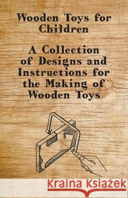 Wooden Toys for Children - A Collection of Designs and Instructions for the Making of Wooden Toys Anon 9781447444923