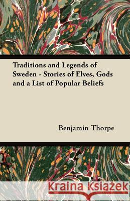 Traditions and Legends of Sweden - Stories of Elves, Gods and a List of Popular Beliefs Benjamin Thorpe 9781447456582
