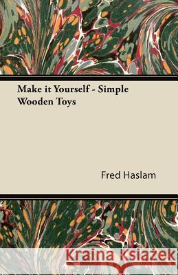 Make It Yourself - Simple Wooden Toys - How to Make Them, with Chapters on Tools, the Making of Wheels, and Painting Fred Haslam 9781447472162