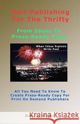 Self-Publishing for the Thrifty: All You Need to Know to Create Press-Ready Copy for Print on Demand Publishers Don G. Miller 9781448603053