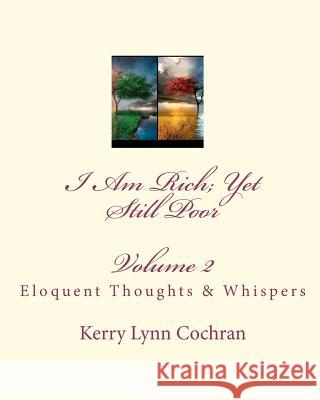 I Am Rich; Yet Still Poor: Eloquent Thoughts and Whispers Kerry Lynn Cochran 9781448607235