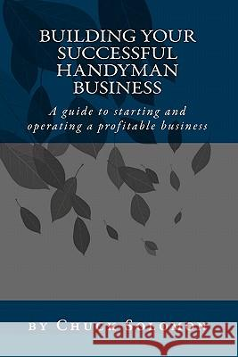 Building Your Successful Handyman Business: A Guide to Starting and Operating a Profitable Contracting Business Chuck Solomon 9781448633524
