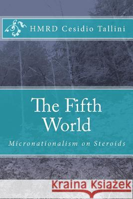 The Fifth World: Micronationalism on Steroids Hmrd Cesidio Tallini 9781448663538 Createspace
