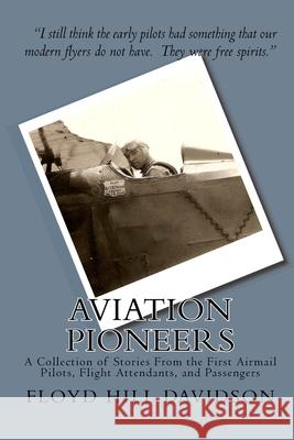 Aviation Pioneers: A Collection of Stories From the First Airmail Pilots, Flight Attendants, and Passengers Tamara Jean Davidson Floyd Hill Davidson 9781448666317