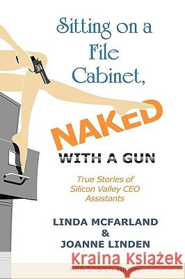 Sitting on a File Cabinet, Naked, With a Gun : True Stories of Silicon Valley CEO Assistants Linda McFarland Joanne Linden Sharon Turnoy 9781449031589
