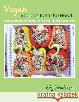 Vegan Recipes from the Heart: Delicious Eating for a Meat-Free, Egg-Free, Dairy-Free and Nut-Free Family Edy Henderson 9781449054007