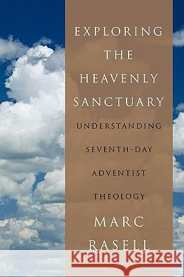 Exploring the Heavenly Sanctuary : Understanding Seventh-day Adventist Theology Marc Rasell 9781449063481