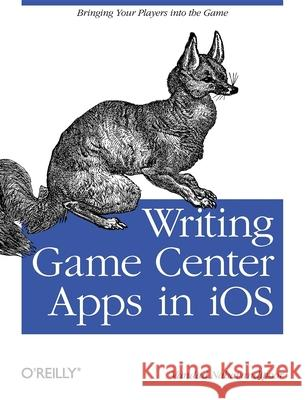 Writing Game Center Apps in IOS: Bringing Your Players Into the Game  9781449305659