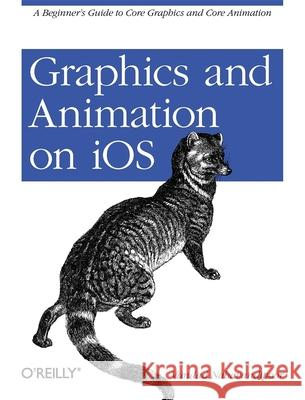 Graphics and Animation on IOS: A Beginner's Guide to Core Graphics and Core Animation Vandad Nahavandipoor 9781449305673