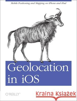 Geolocation in IOS: Mobile Positioning and Mapping on iPhone and iPad Alasdair Allan 9781449308445