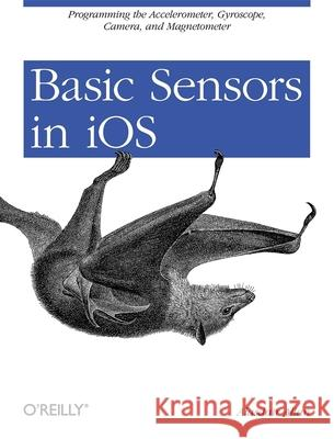 Basic Sensors in IOS: Programming the Accelerometer, Gyroscope, and More Alasdair Allan 9781449308469