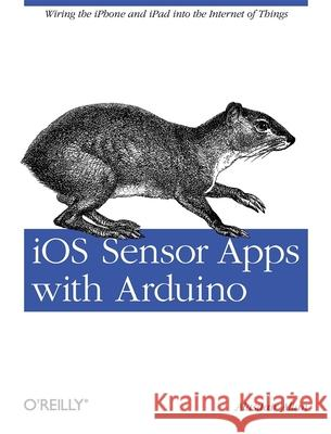 IOS Sensor Apps with Arduino: Wiring the iPhone and iPad Into the Internet of Things Alasdair Allan 9781449308483
