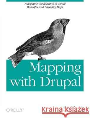 Mapping with Drupal : Navigating Complexities to Create Beautiful and Engaging Maps Palazzolo, Alan|||Turnbull, Thomas 9781449308940