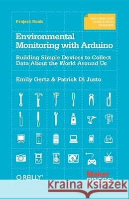Environmental Monitoring with Arduino : Building Simple Devices to Collect Data About the World Around Us Emily Gertz Patrick Dijusto Patrick Di Justo 9781449310561