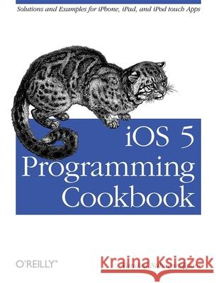IOS 5 Programming Cookbook: Solutions & Examples for Iphone, Ipad, and iPod Touch Apps Vandad Nahavandipoor 9781449311438
