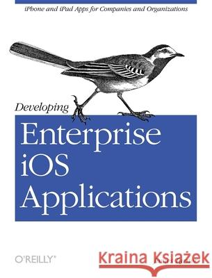 Developing Enterprise IOS Applications: iPhone and iPad Apps for Companies and Organizations Turner, James 9781449311483