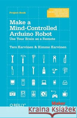 Make a Mind Controlled Arduino Robot : Create a Bot That Reads Your Thoughts Karvinen, Tero|||Karvinen, Kimmo 9781449311544