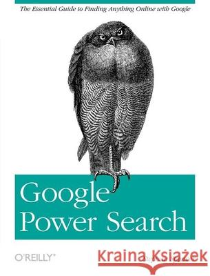 Google Power Search: The Essential Guide to Finding Anything Online with Google  9781449311568
