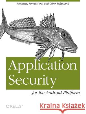Application Security for the Android Platform : Processes, Permissions, and Other Safeguards Jeff Six 9781449315078